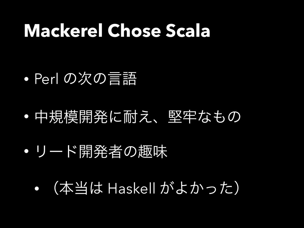 Mackerel Chose Scala • Perl ͷͷݴޠ • தن։ൃʹ͑ɺݎ࿚...