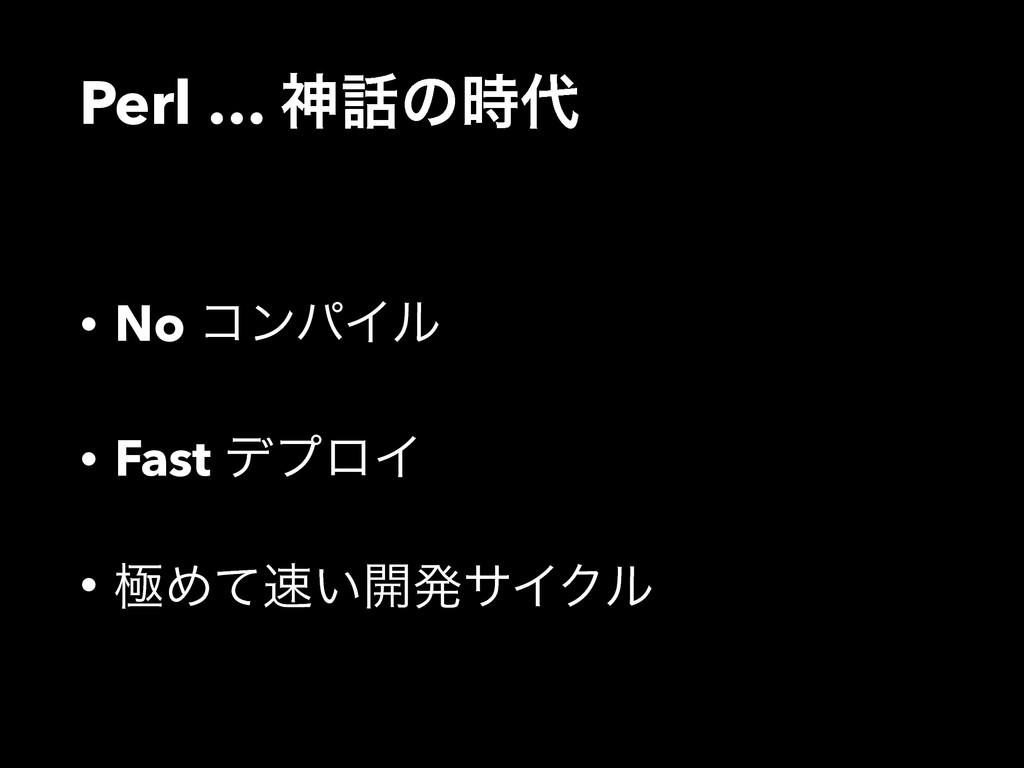 Perl … ਆͷ • No ίϯύΠϧ • Fast σϓϩΠ • ۃΊ͍ͯ։ൃαΠ...