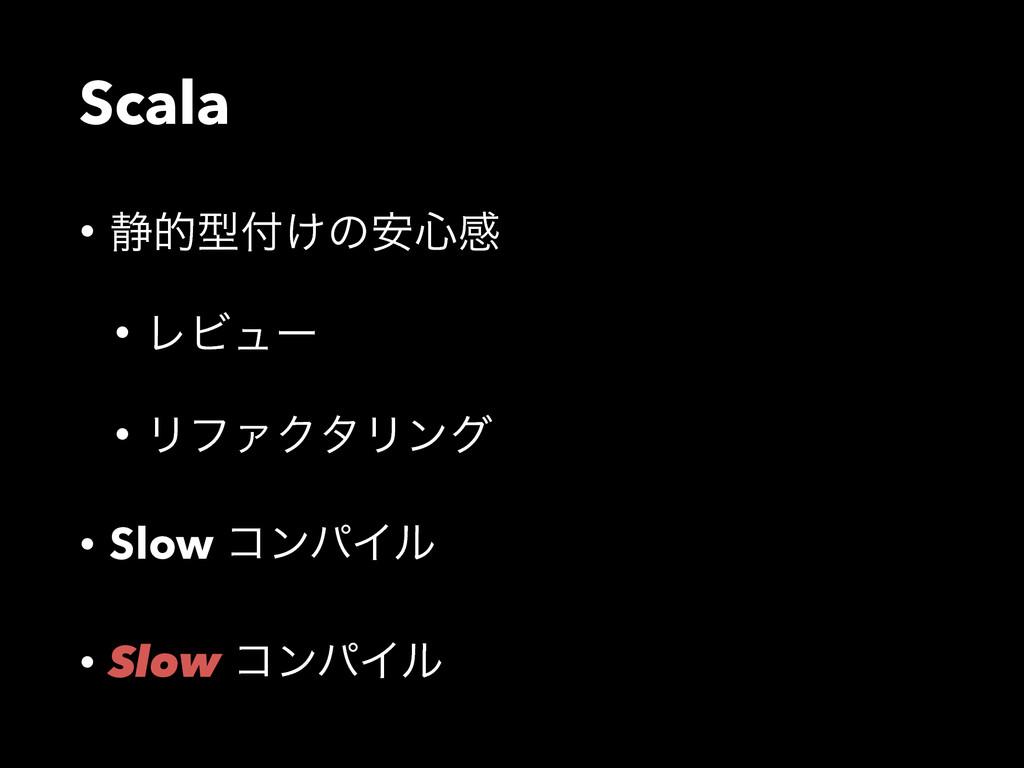 Scala • ੩తܕ͚ͷ҆৺ײ • ϨϏϡʔ • ϦϑΝΫλϦϯά • Slow ίϯύΠ...