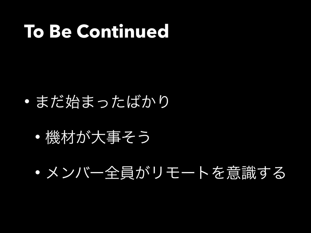 To Be Continued • ·ͩ·͔ͬͨΓ • ػࡐ͕େͦ͏ • ϝϯόʔશһ͕...