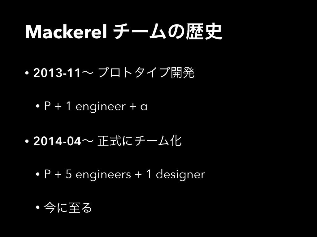 Mackerel νʔϜͷྺ • 2013-11ʙ ϓϩτλΠϓ։ൃ • P + 1 eng...