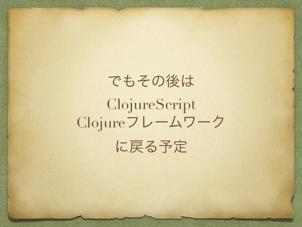 Ͱͦͷޙ ClojureScript ClojureϑϨʔϜϫʔΫ ʹΔ༧ఆ