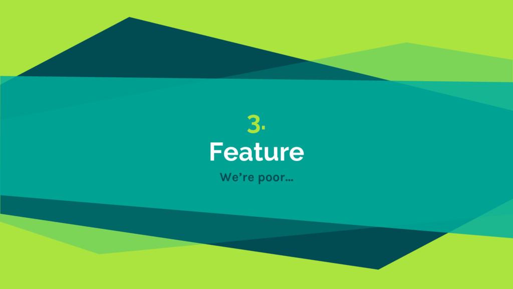3. Feature We're poor...