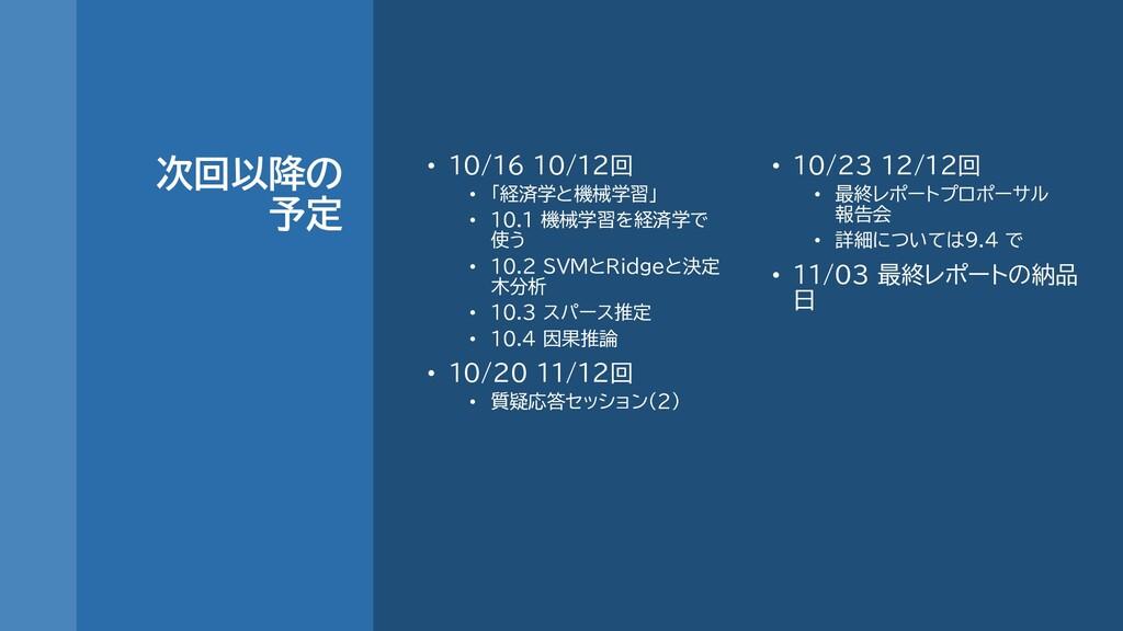 次回以降の 予定 • 10/16 10/12回 • 「経済学と機械学習」 • 10.1 機械学...