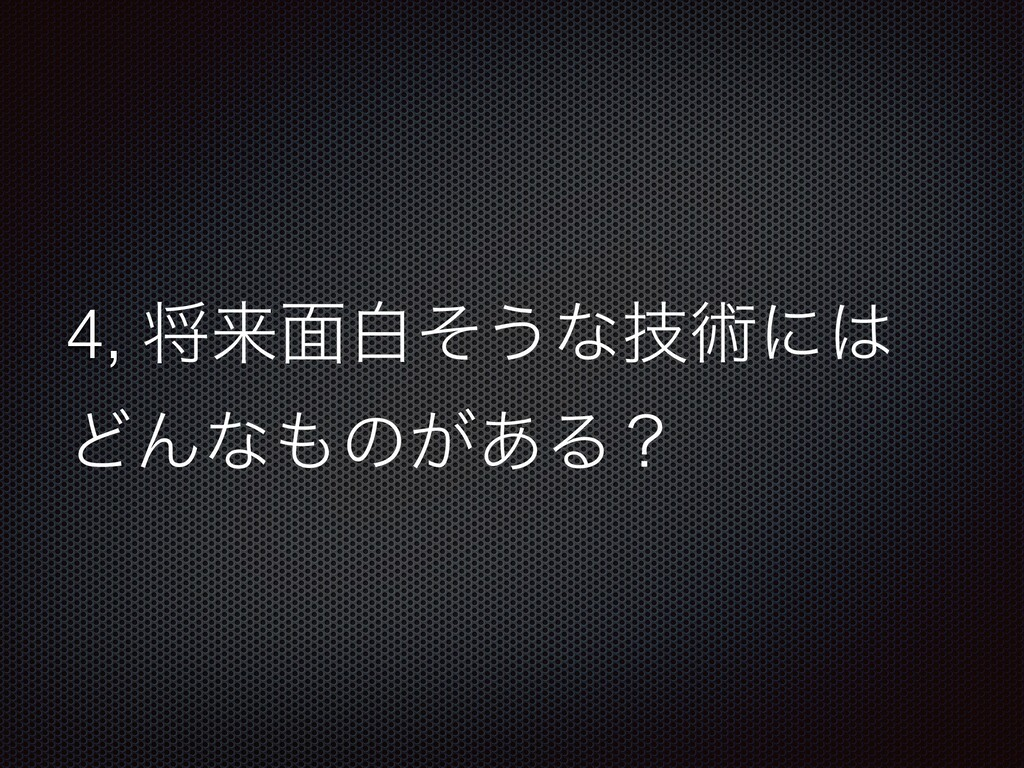 4, কདྷ໘നͦ͏ͳٕज़ʹ ͲΜͳͷ͕͋Δʁ