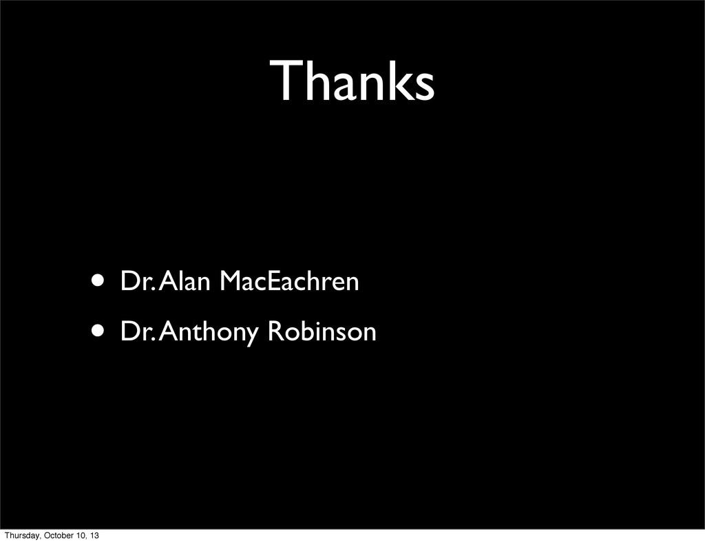 Thanks • Dr. Alan MacEachren • Dr. Anthony Robi...