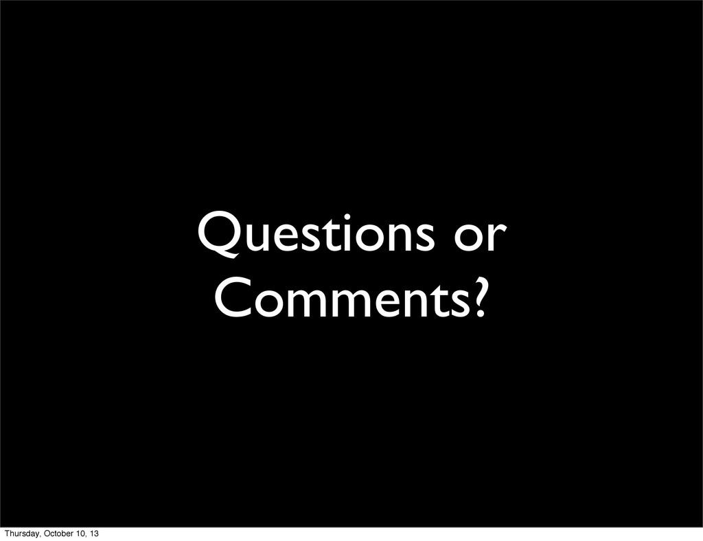 Questions or Comments? Thursday, October 10, 13