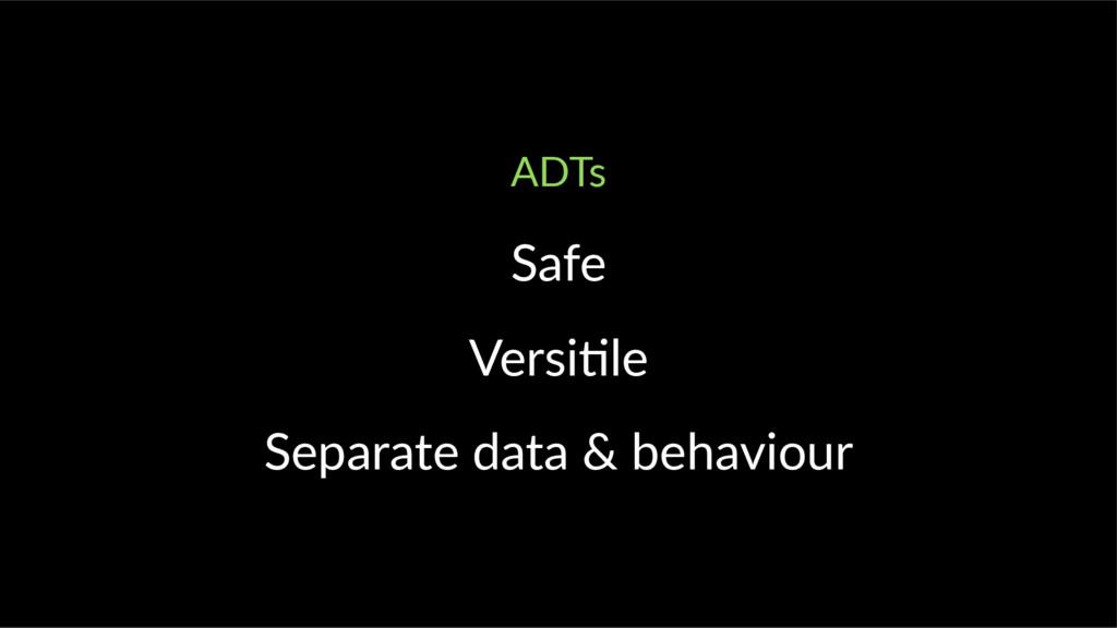 ADTs Safe Versi le Separate data & behaviour