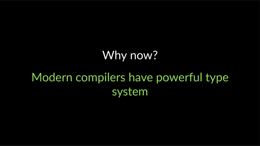 Why now? Modern compilers have powerful type sy...