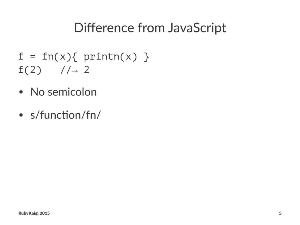 Difference from JavaScript f = fn(x){ printn(x) ...