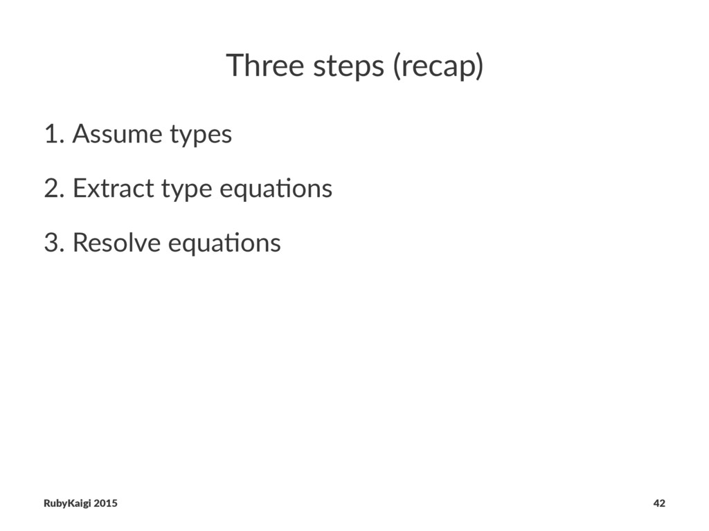 Three steps (recap) 1. Assume types 2. Extract ...