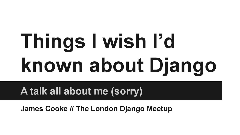 Things I wish I'd known about Django A talk all...