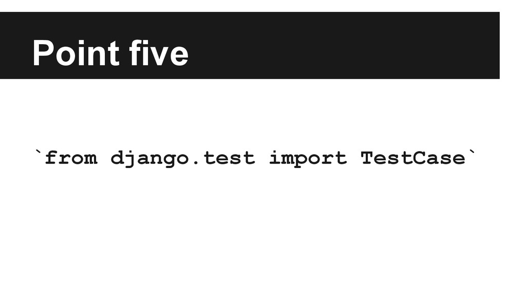 Point five `from django.test import TestCase`