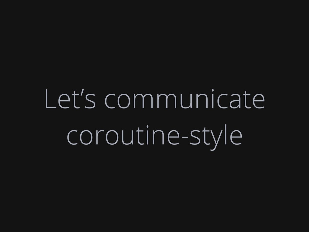 Let's communicate coroutine-style