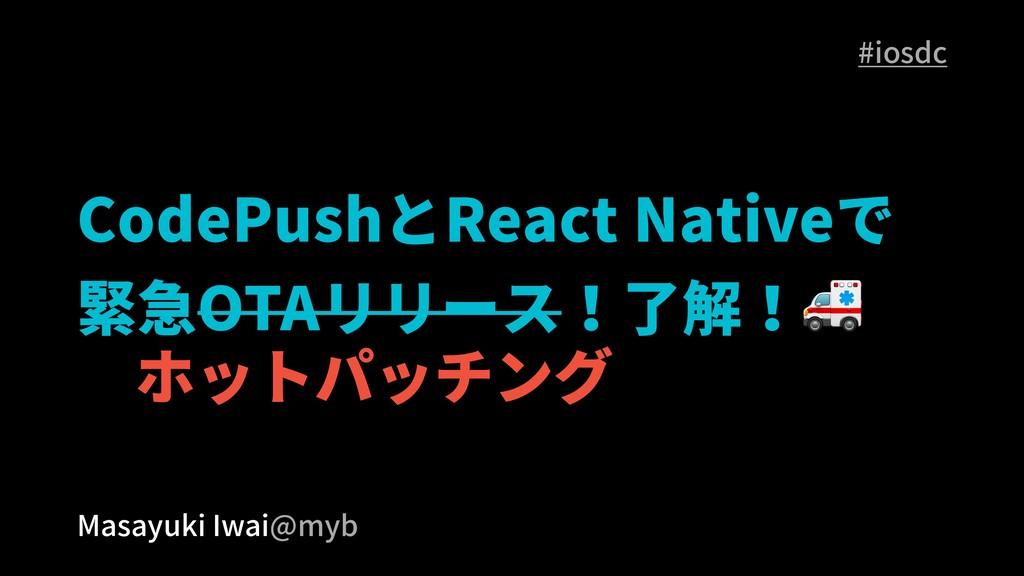 CodePushとReact Nativeで 緊急OTAリリース!了解! Masayuki I...