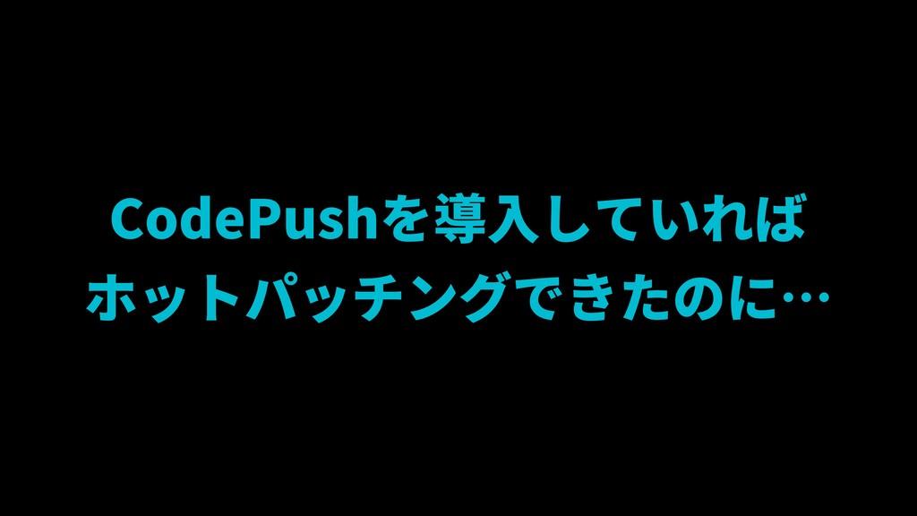 CodePushを導入していれば ホットパッチングできたのに…