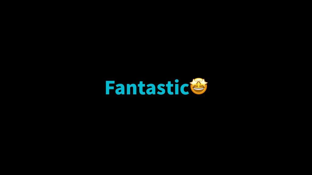 Fantastic