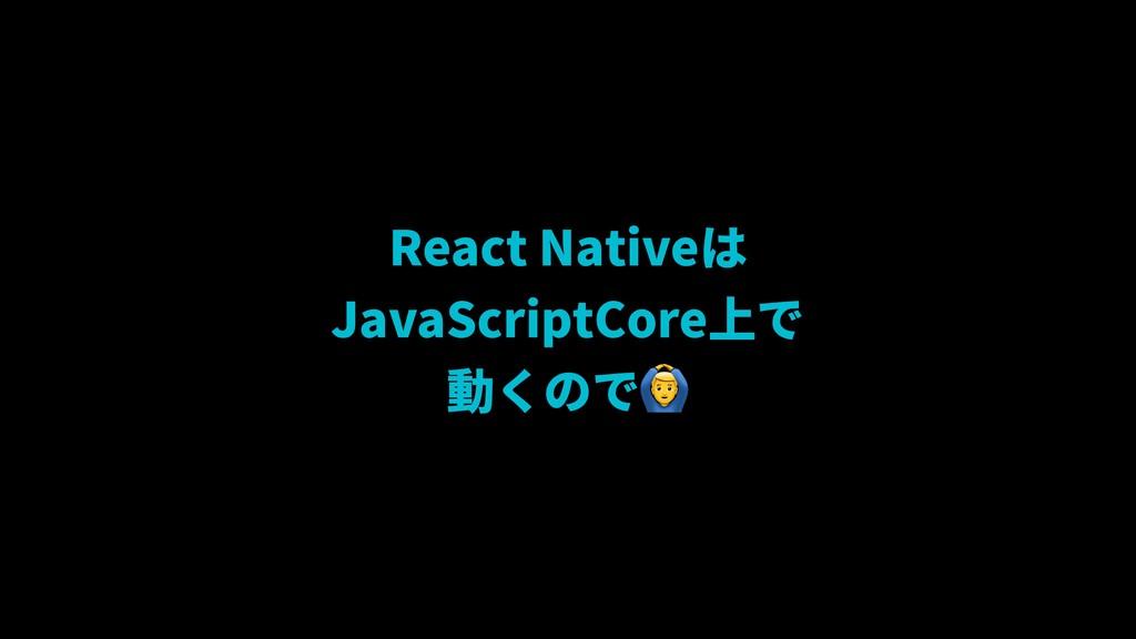 React Nativeは JavaScriptCore上で 動くので-