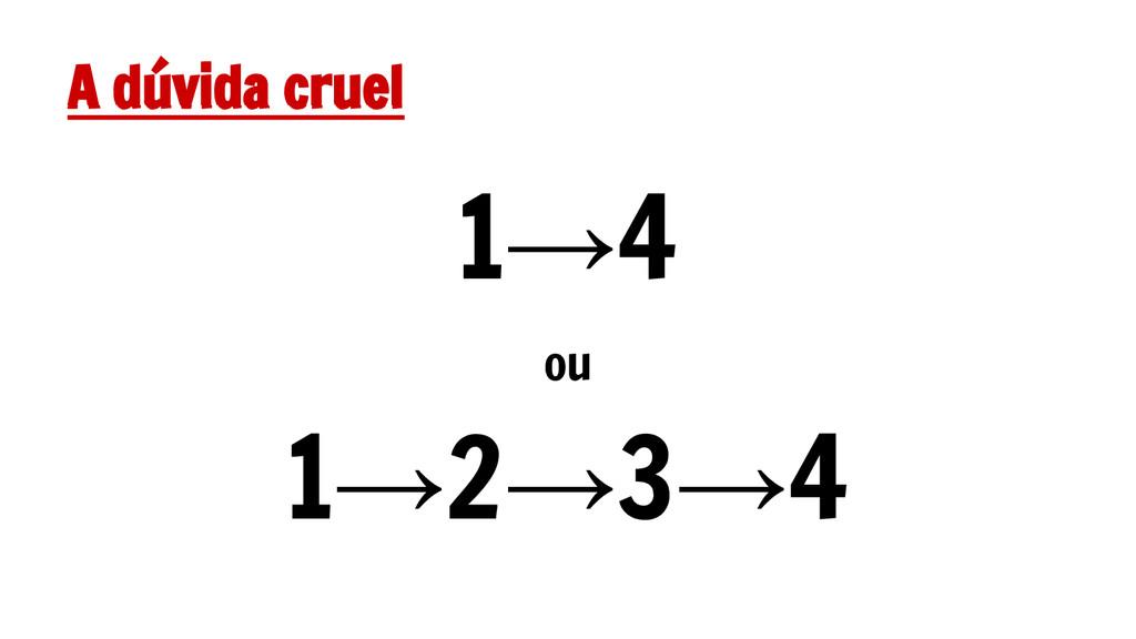 A dúvida cruel 1→4 ou 1→2→3→4