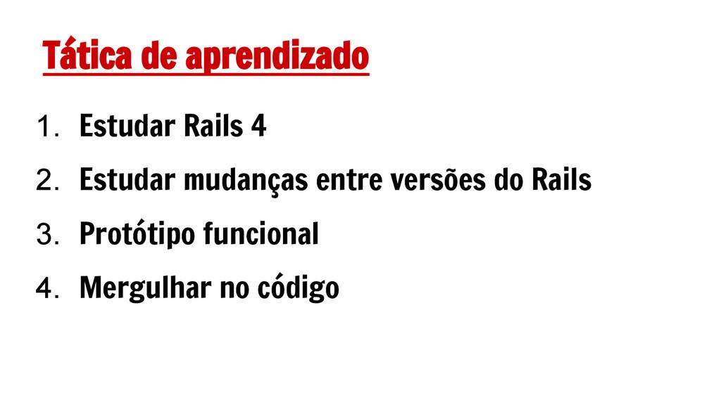 Tática de aprendizado 1. Estudar Rails 4 2. Est...