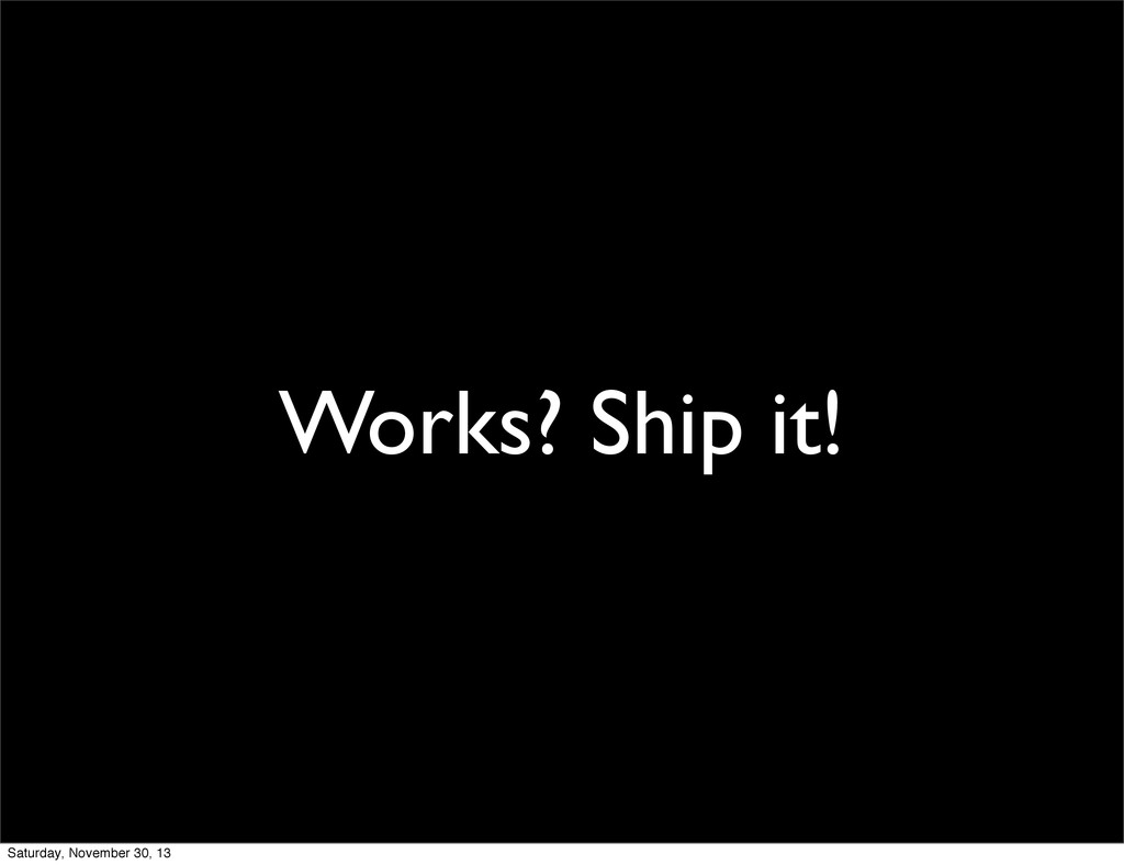 Works? Ship it! Saturday, November 30, 13