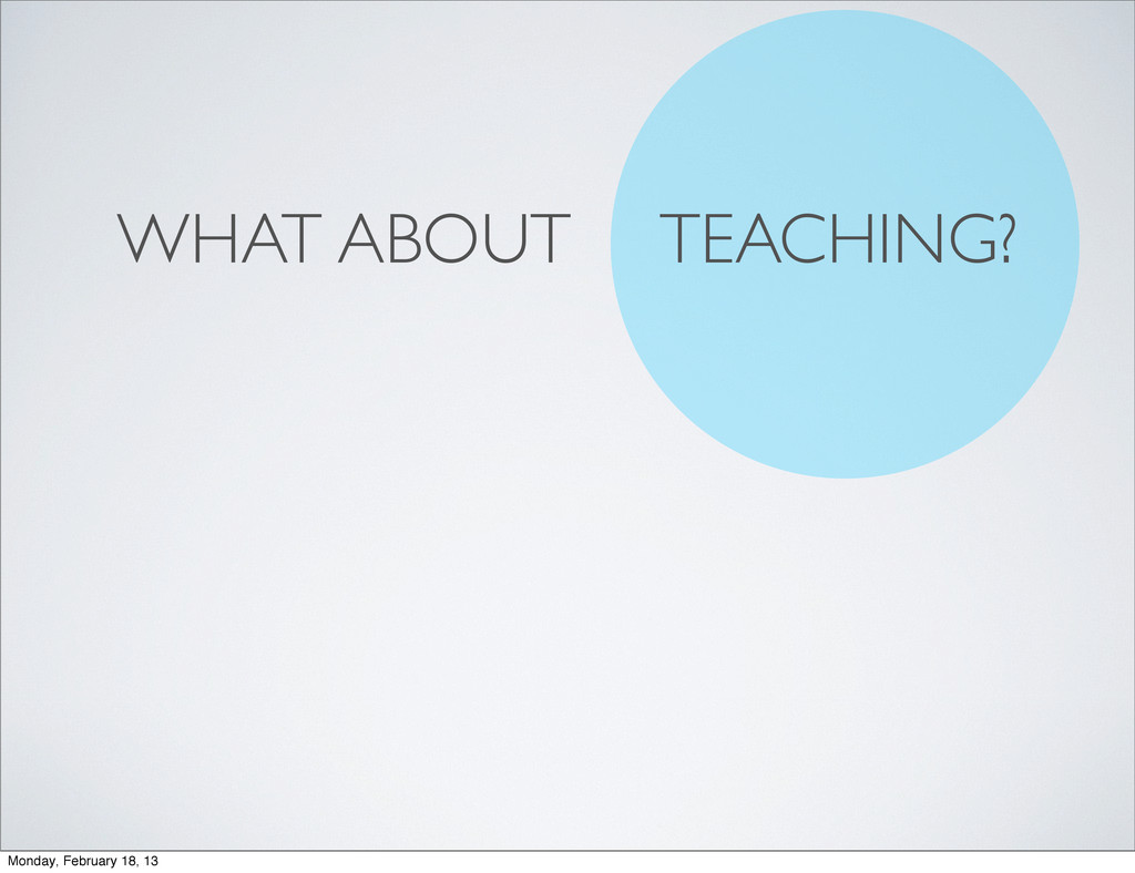 WHAT ABOUT TEACHING? Monday, February 18, 13
