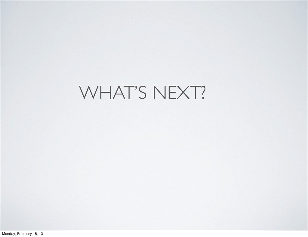 WHAT'S NEXT? Monday, February 18, 13