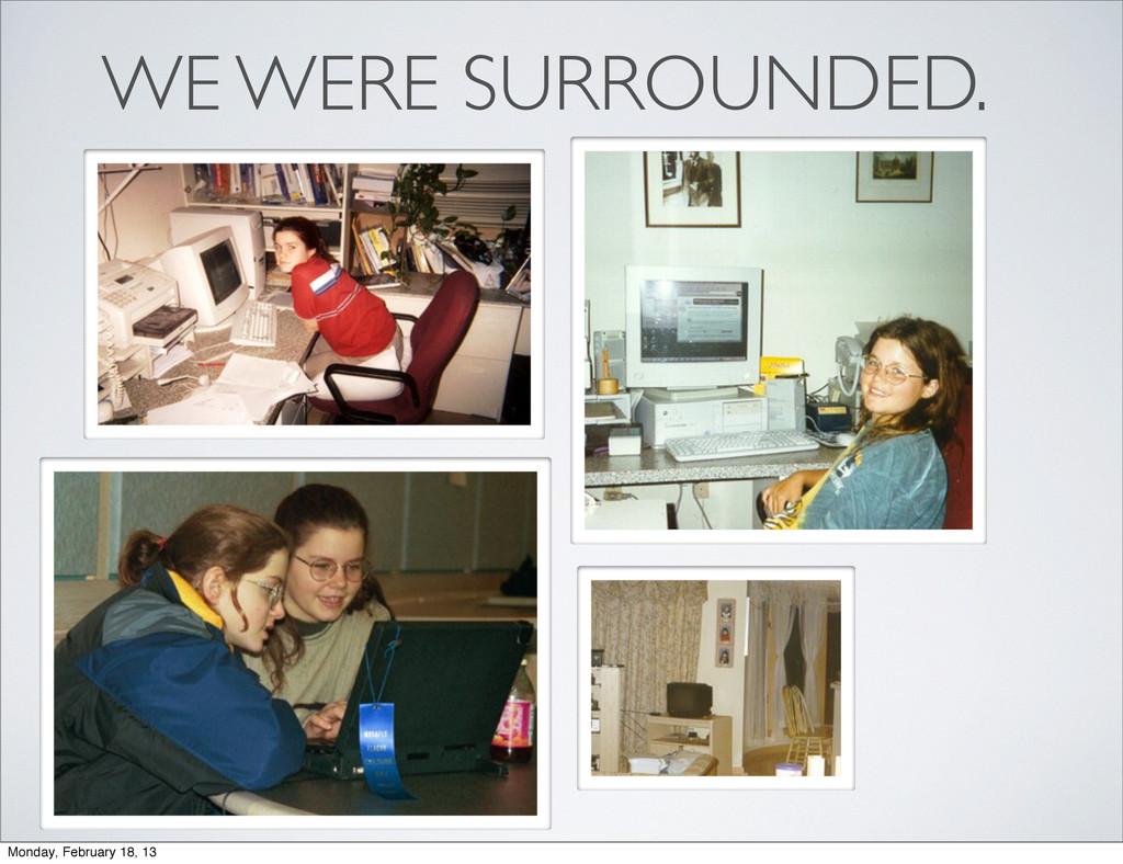 WE WERE SURROUNDED. Monday, February 18, 13