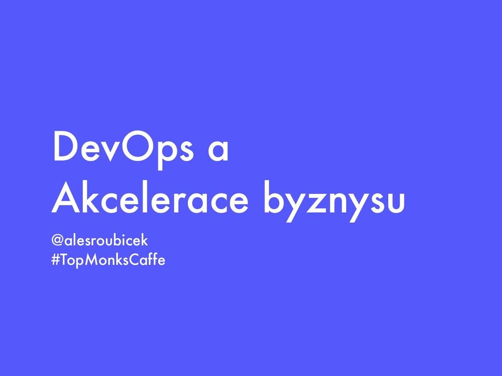 DevOps a Akcelerace byznysu @alesroubicek #TopM...