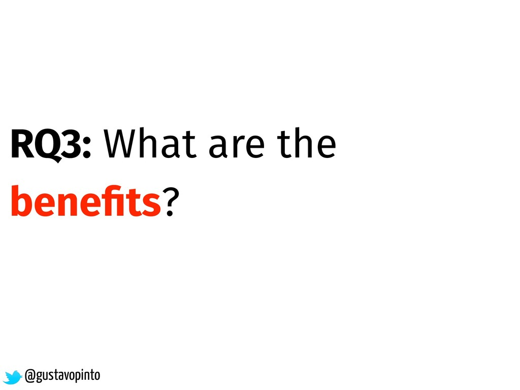 RQ3: What are the benefits? @gustavopinto
