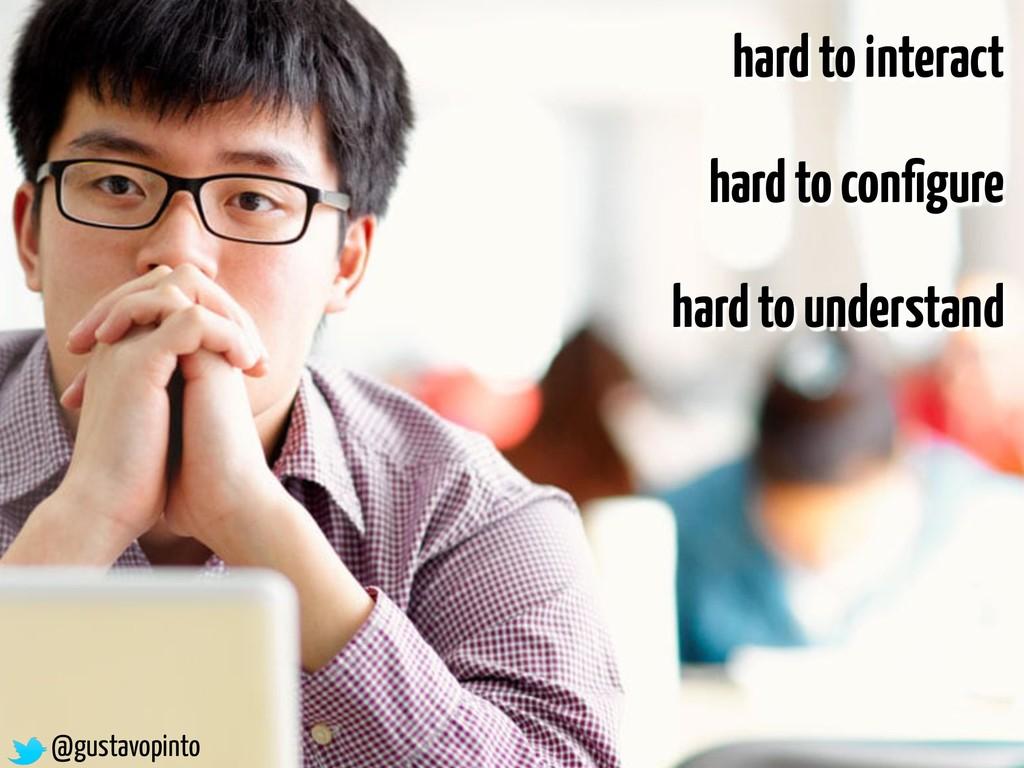 @gustavopinto hard to interact hard to configure...
