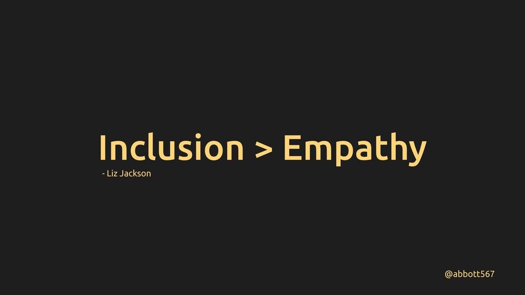 Inclusion > Empathy @abbott567 - Liz Jackson