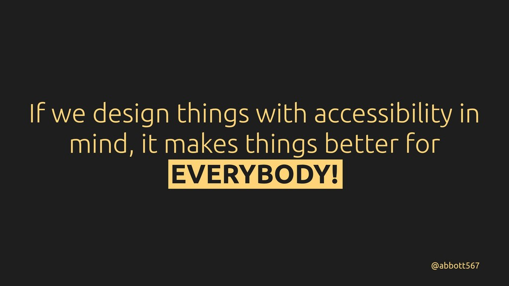 If we design things with accessibility in mind,...