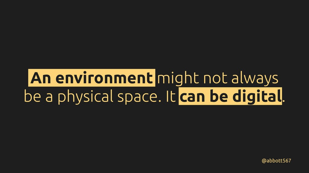 An environment might not always be a physical s...