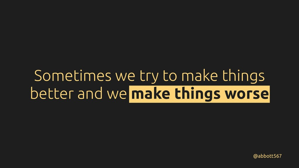 Sometimes we try to make things better and we m...