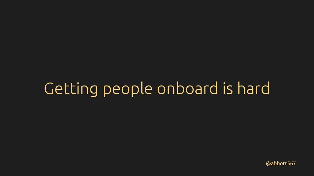 Getting people onboard is hard @abbott567