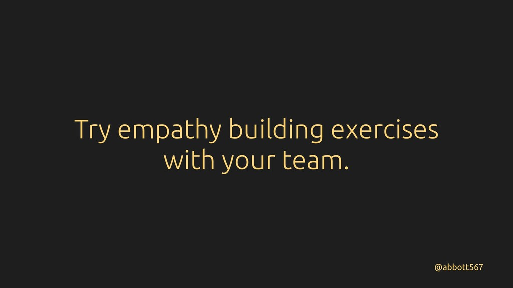 Try empathy building exercises with your team. ...