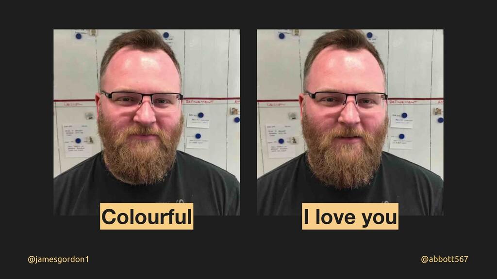 @abbott567 @jamesgordon1 Colourful I love you