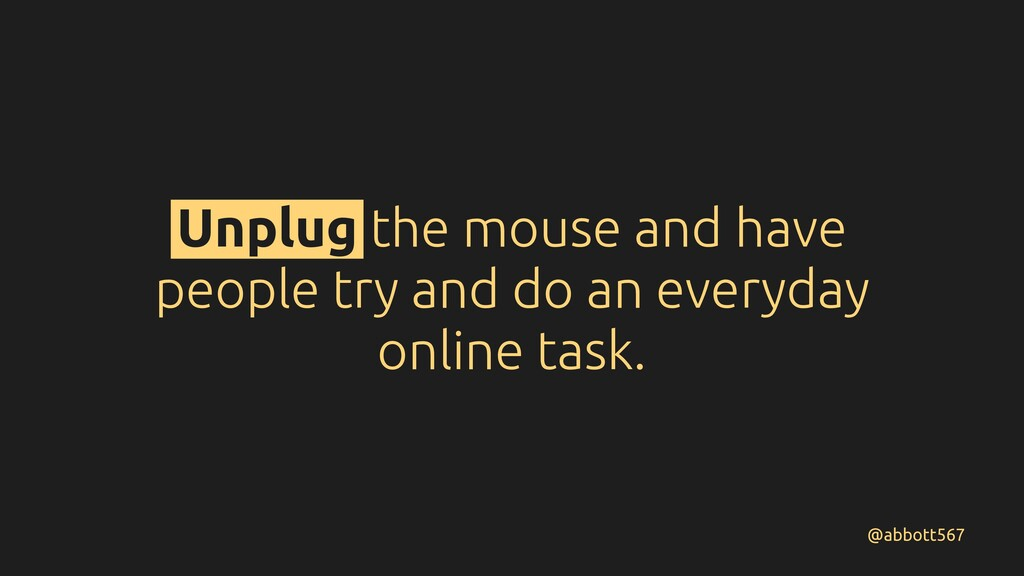 Unplug the mouse and have people try and do an ...
