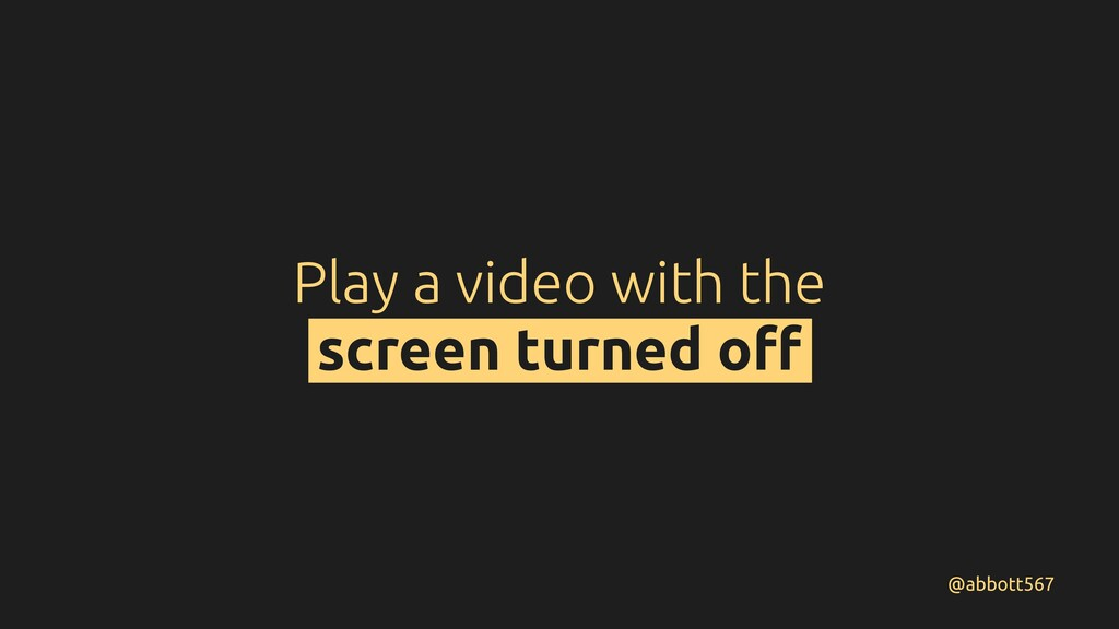 Play a video with the screen turned off @abbott5...