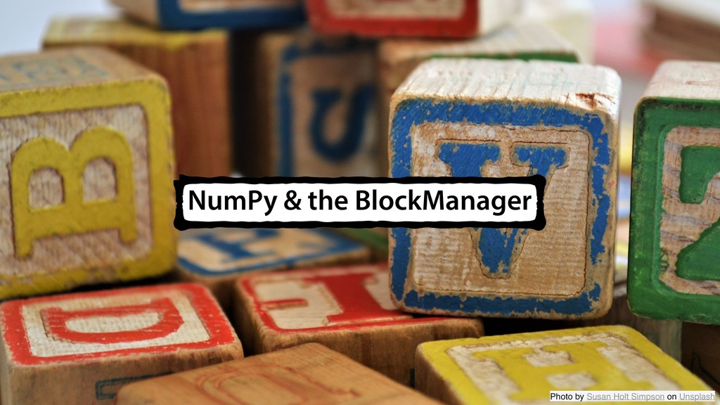 NumPy & the BlockManager Photo by Susan Holt Si...