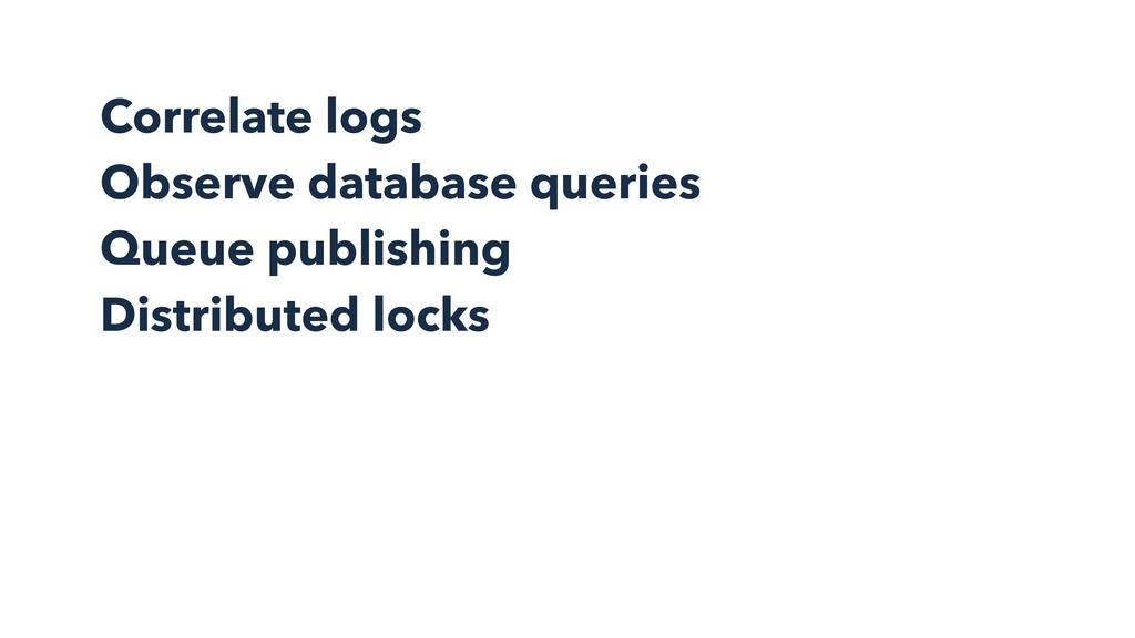 Correlate logs Observe database queries Queue p...