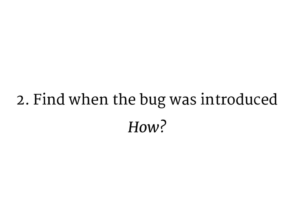 2. Find when the bug was introduced How?