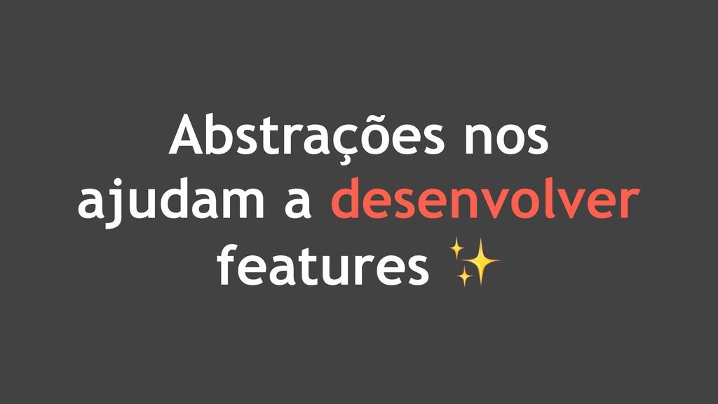 Abstrações nos ajudam a desenvolver features ✨