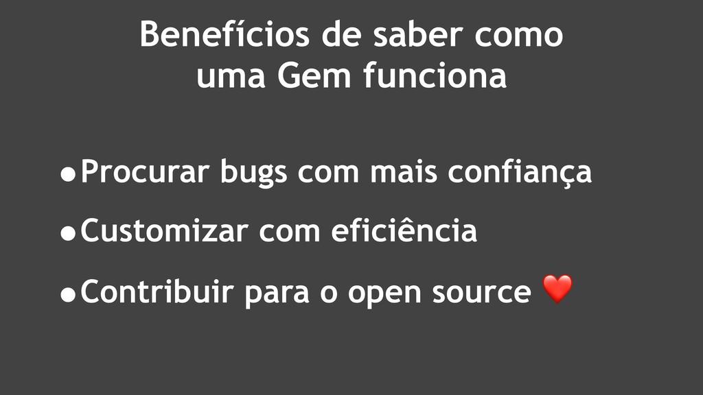 Benefícios de saber como uma Gem funciona •Proc...
