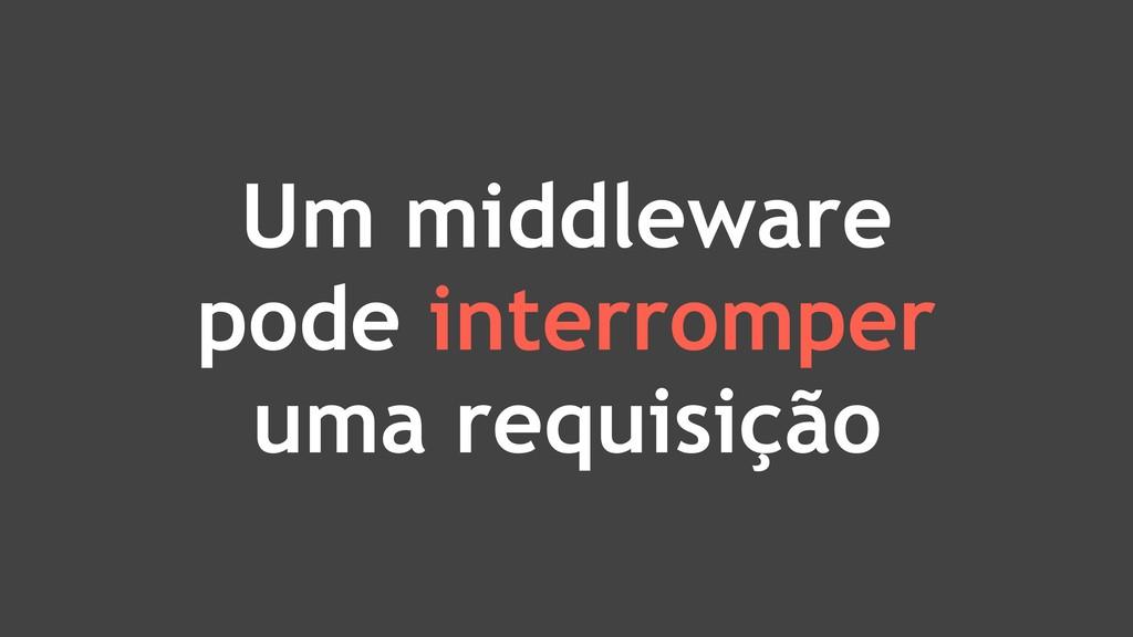 Um middleware pode interromper uma requisição