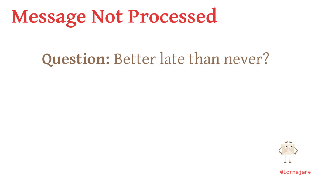 Message Not Processed Question: Better late tha...