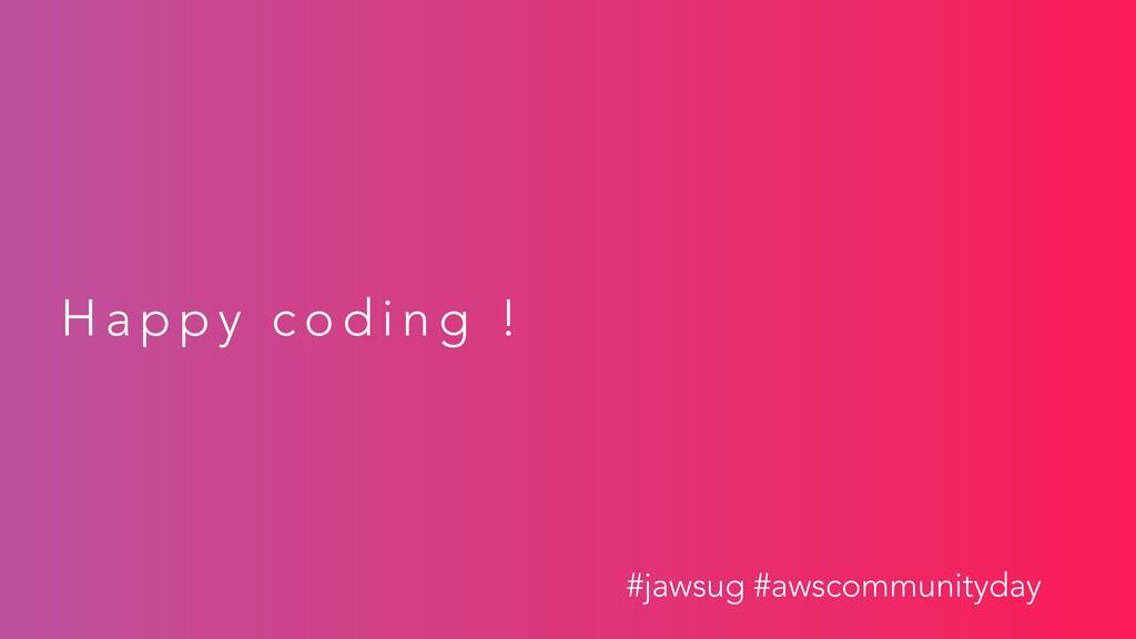 H a p p y c o d i n g ! #jawsug #awscommunityday