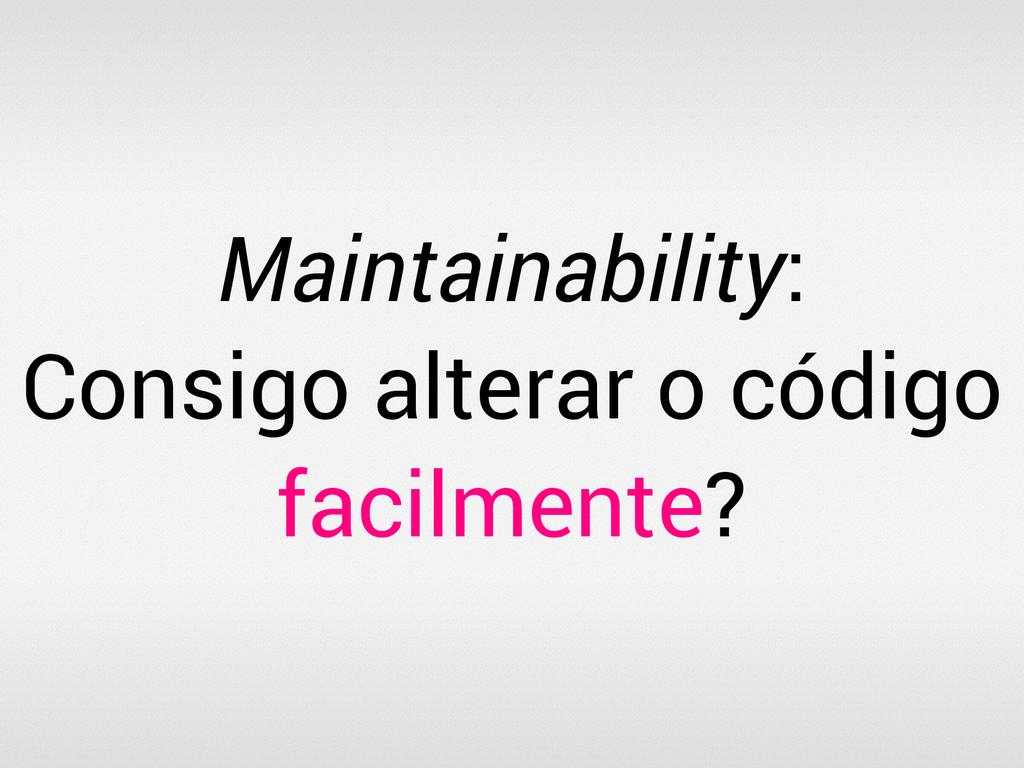 Maintainability: Consigo alterar o código facil...