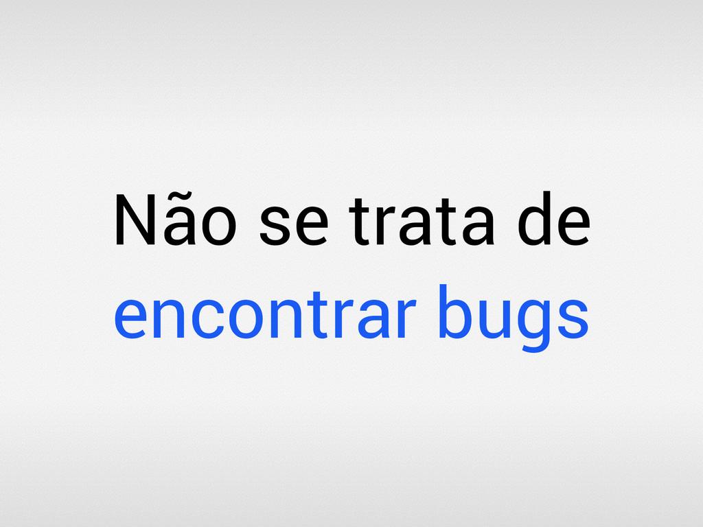 Não se trata de encontrar bugs